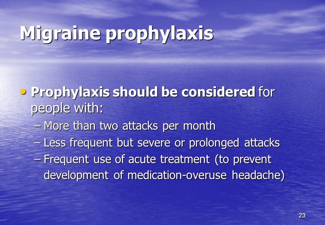 23 Migraine prophylaxis Prophylaxis should be considered for people with: Prophylaxis should be considered for people with: –More than two attacks per