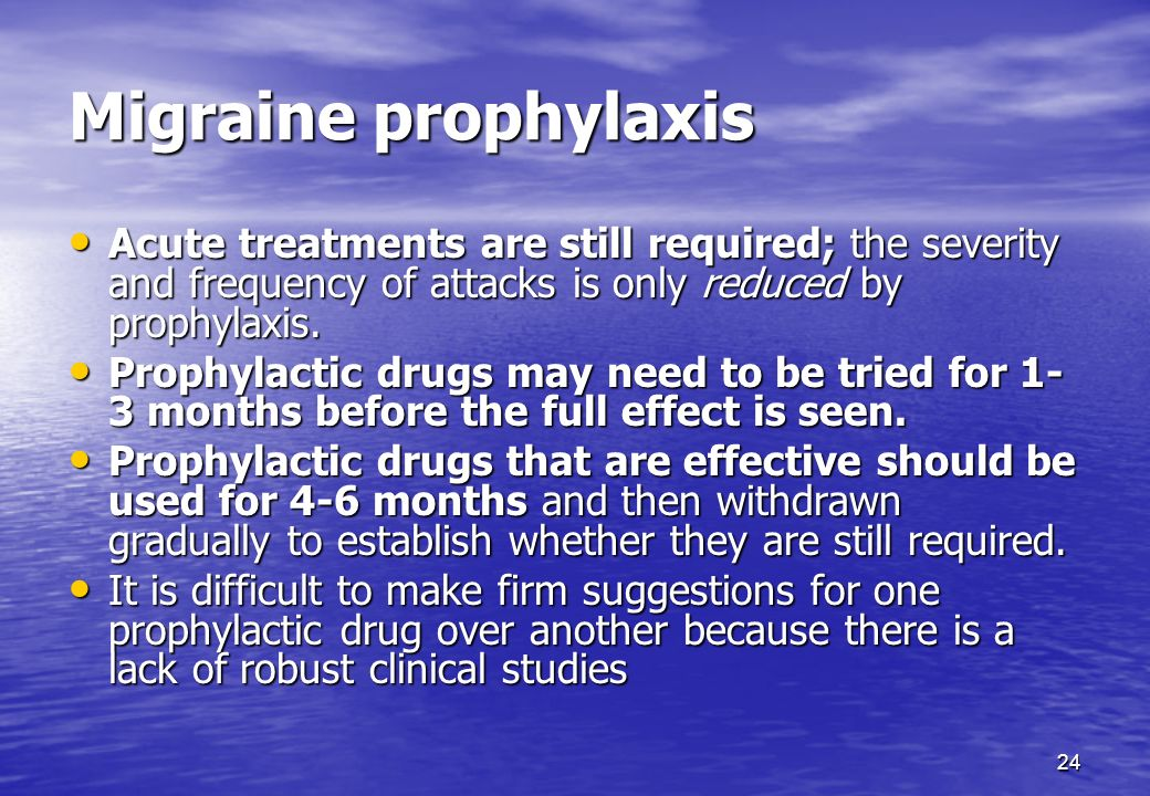 24 Migraine prophylaxis Acute treatments are still required; the severity and frequency of attacks is only reduced by prophylaxis. Acute treatments ar