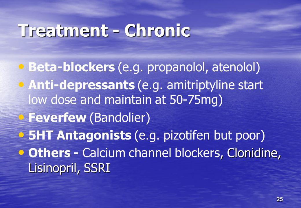 25 Treatment - Chronic Beta-blockers (e.g. propanolol, atenolol) Anti-depressants (e.g. amitriptyline start low dose and maintain at 50-75mg) Feverfew