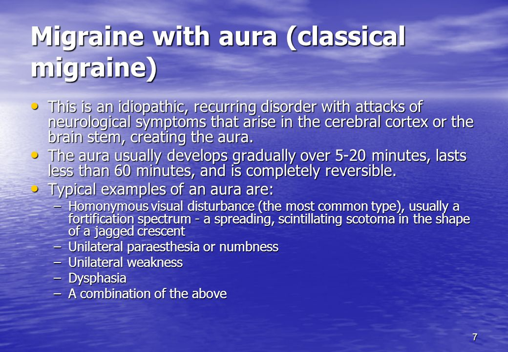 7 Migraine with aura (classical migraine) This is an idiopathic, recurring disorder with attacks of neurological symptoms that arise in the cerebral c