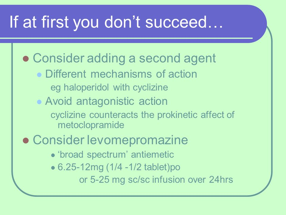 If at first you dont succeed… Consider adding a second agent Different mechanisms of action eg haloperidol with cyclizine Avoid antagonistic action cy