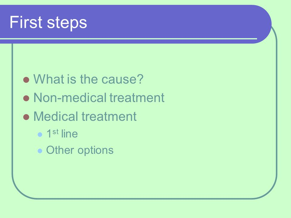 First steps What is the cause? Non-medical treatment Medical treatment 1 st line Other options
