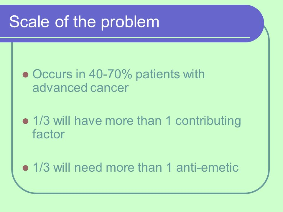 Scale of the problem Occurs in 40-70% patients with advanced cancer 1/3 will have more than 1 contributing factor 1/3 will need more than 1 anti-emeti