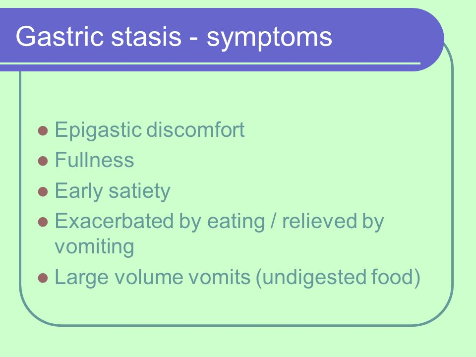 Gastric stasis - symptoms Epigastic discomfort Fullness Early satiety Exacerbated by eating / relieved by vomiting Large volume vomits (undigested foo