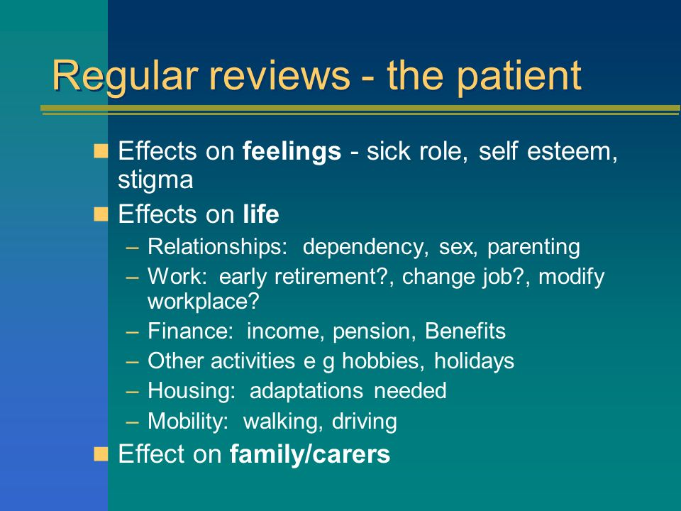 Regular reviews - the patient Effects on feelings - sick role, self esteem, stigma Effects on life –Relationships: dependency, sex, parenting –Work: early retirement , change job , modify workplace.