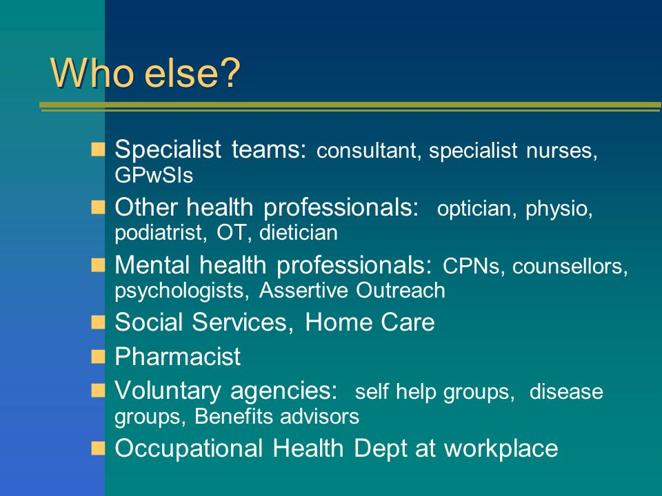 Specialist teams: consultant, specialist nurses, GPwSIs Other health professionals: optician, physio, podiatrist, OT, dietician Mental health professionals: CPNs, counsellors, psychologists, Assertive Outreach Social Services, Home Care Pharmacist Voluntary agencies: self help groups, disease groups, Benefits advisors Occupational Health Dept at workplace