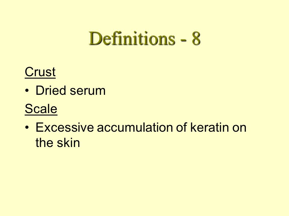 Definitions - 7 Excoriation Scoring of the dermis from abrasion - usually scratching. Lichenification Hard thickening of the skin, with exaggerated sk