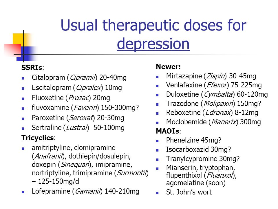 Usual therapeutic doses for depression SSRIs: Citalopram (Cipramil) 20-40mg Escitalopram (Cipralex) 10mg Fluoxetine (Prozac) 20mg fluvoxamine (Faverin) 150-300mg.