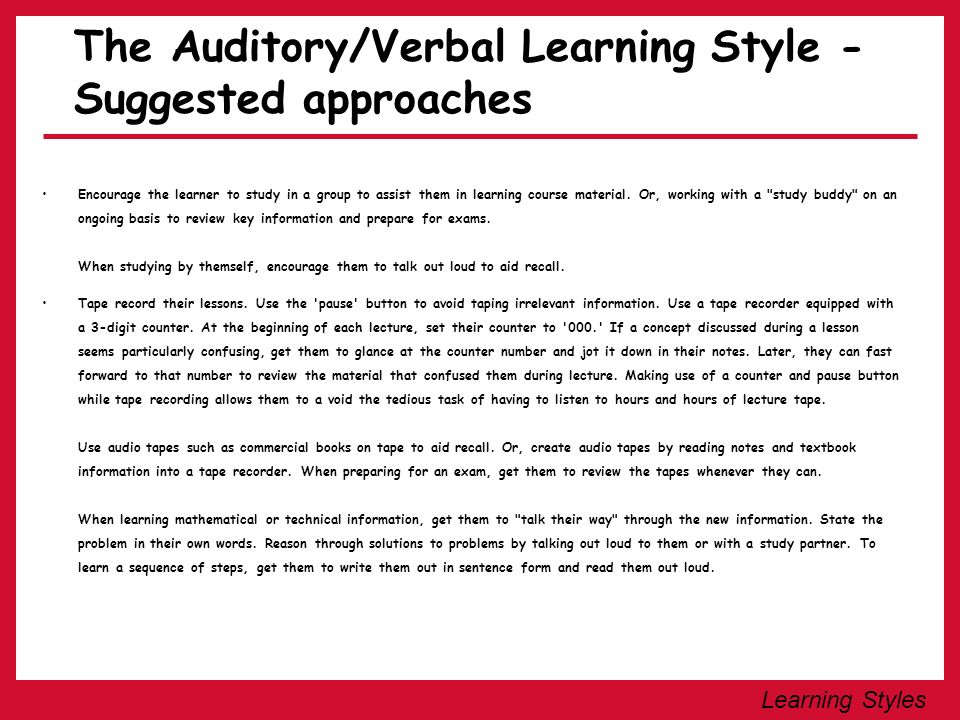 Learning Styles The Auditory/Verbal Learning Style - Suggested approaches Encourage the learner to study in a group to assist them in learning course