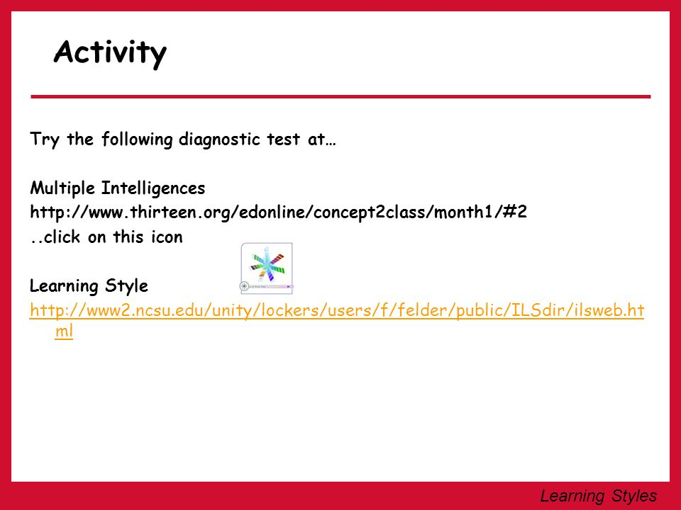 Learning Styles Activity Try the following diagnostic test at… Multiple Intelligences http://www.thirteen.org/edonline/concept2class/month1/#2..click
