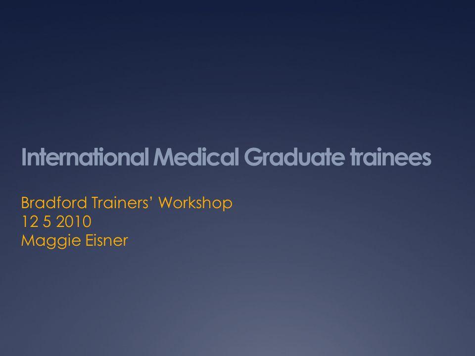 International Medical Graduate trainees Bradford Trainers Workshop 12 5 2010 Maggie Eisner