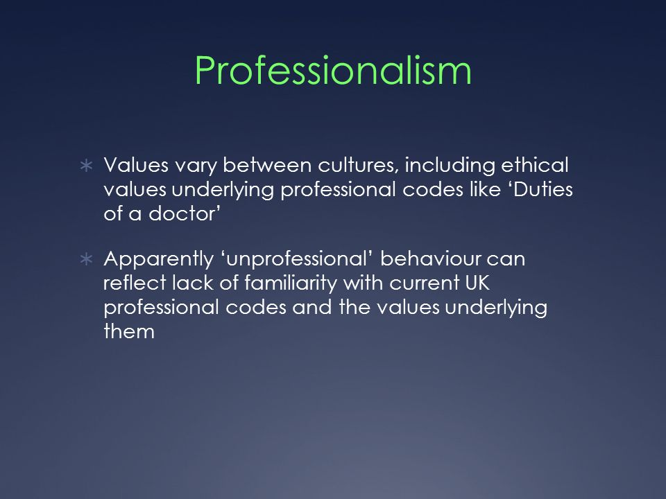 Professionalism Values vary between cultures, including ethical values underlying professional codes like Duties of a doctor Apparently unprofessional behaviour can reflect lack of familiarity with current UK professional codes and the values underlying them