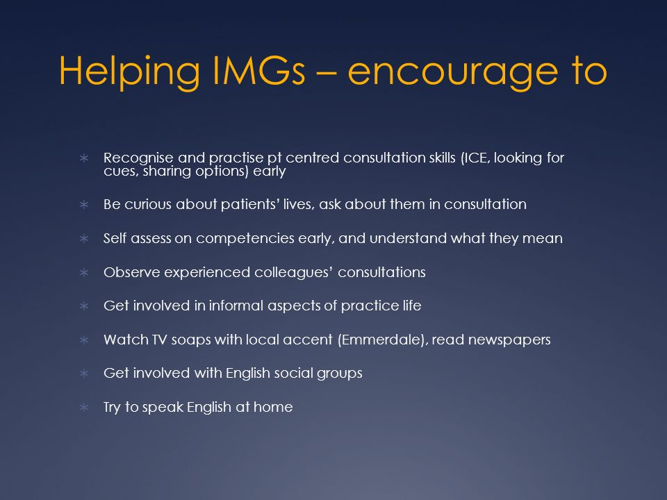 Helping IMGs – encourage to Recognise and practise pt centred consultation skills (ICE, looking for cues, sharing options) early Be curious about patients lives, ask about them in consultation Self assess on competencies early, and understand what they mean Observe experienced colleagues consultations Get involved in informal aspects of practice life Watch TV soaps with local accent (Emmerdale), read newspapers Get involved with English social groups Try to speak English at home