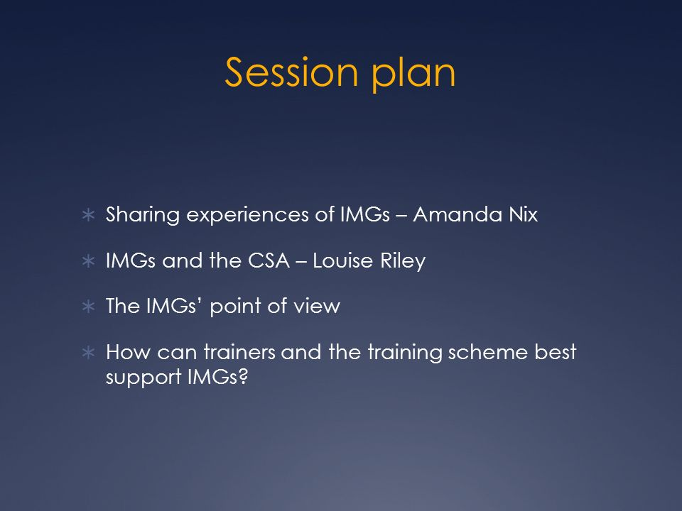 Session plan Sharing experiences of IMGs – Amanda Nix IMGs and the CSA – Louise Riley The IMGs point of view How can trainers and the training scheme best support IMGs
