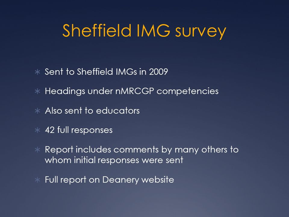 Sheffield IMG survey Sent to Sheffield IMGs in 2009 Headings under nMRCGP competencies Also sent to educators 42 full responses Report includes comments by many others to whom initial responses were sent Full report on Deanery website