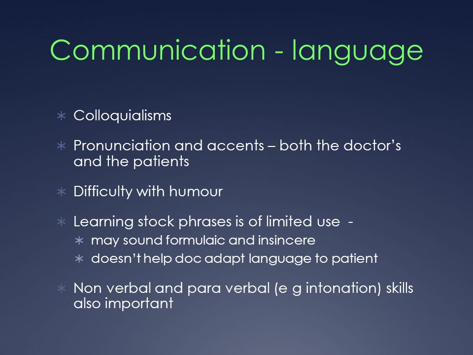 Communication - language Colloquialisms Pronunciation and accents – both the doctors and the patients Difficulty with humour Learning stock phrases is of limited use - may sound formulaic and insincere doesnt help doc adapt language to patient Non verbal and para verbal (e g intonation) skills also important