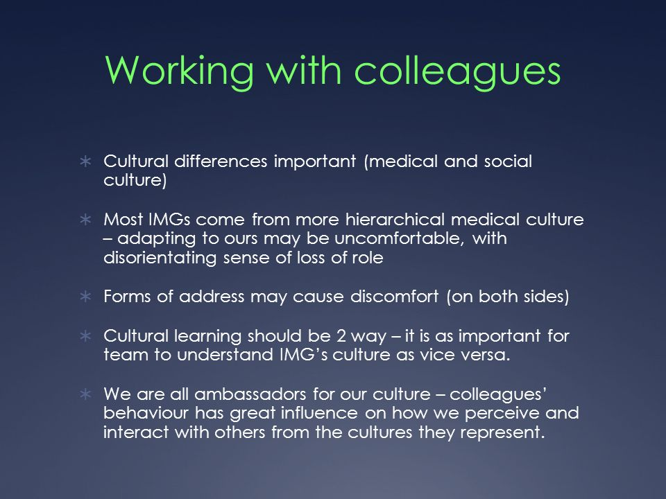 Working with colleagues Cultural differences important (medical and social culture) Most IMGs come from more hierarchical medical culture – adapting to ours may be uncomfortable, with disorientating sense of loss of role Forms of address may cause discomfort (on both sides) Cultural learning should be 2 way – it is as important for team to understand IMGs culture as vice versa.