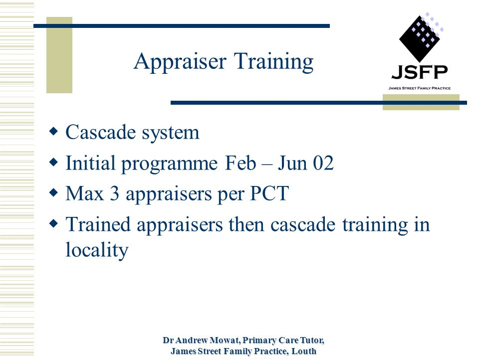 Dr Andrew Mowat, Primary Care Tutor, James Street Family Practice, Louth Appraiser Training Cascade system Initial programme Feb – Jun 02 Max 3 appraisers per PCT Trained appraisers then cascade training in locality