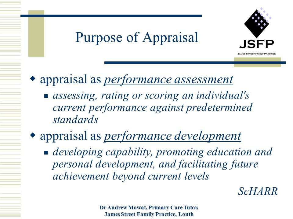 Dr Andrew Mowat, Primary Care Tutor, James Street Family Practice, Louth Purpose of Appraisal appraisal as performance assessment assessing, rating or scoring an individual s current performance against predetermined standards appraisal as performance development developing capability, promoting education and personal development, and facilitating future achievement beyond current levels ScHARR