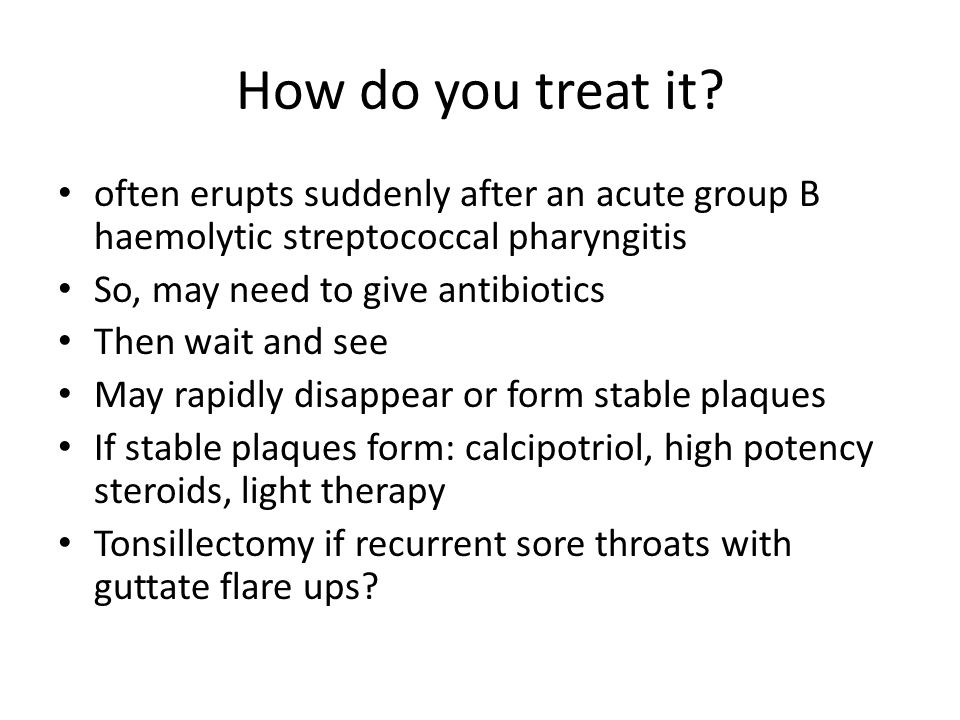 How do you treat it? often erupts suddenly after an acute group B haemolytic streptococcal pharyngitis So, may need to give antibiotics Then wait and