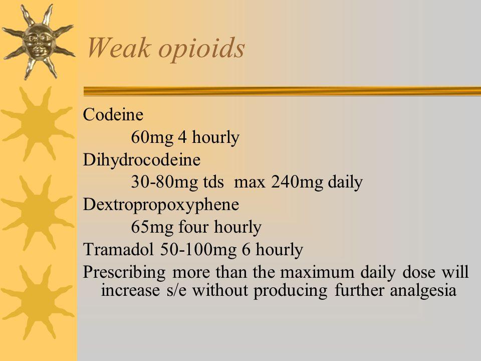 Weak opioids Codeine 60mg 4 hourly Dihydrocodeine 30-80mg tds max 240mg daily Dextropropoxyphene 65mg four hourly Tramadol 50-100mg 6 hourly Prescribi