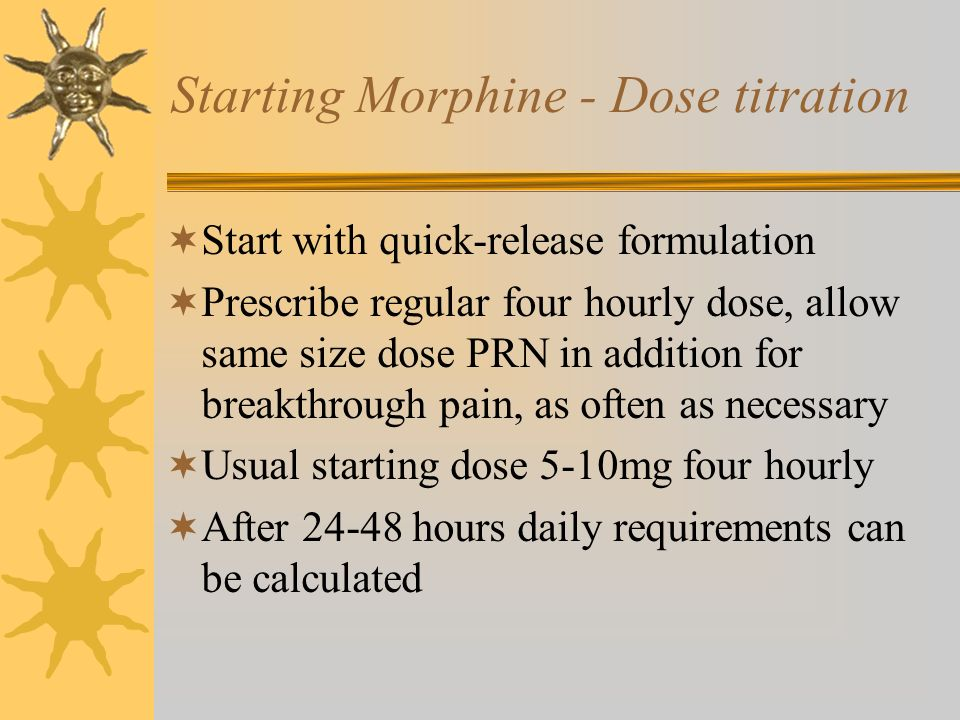Starting Morphine - Dose titration Start with quick-release formulation Prescribe regular four hourly dose, allow same size dose PRN in addition for b