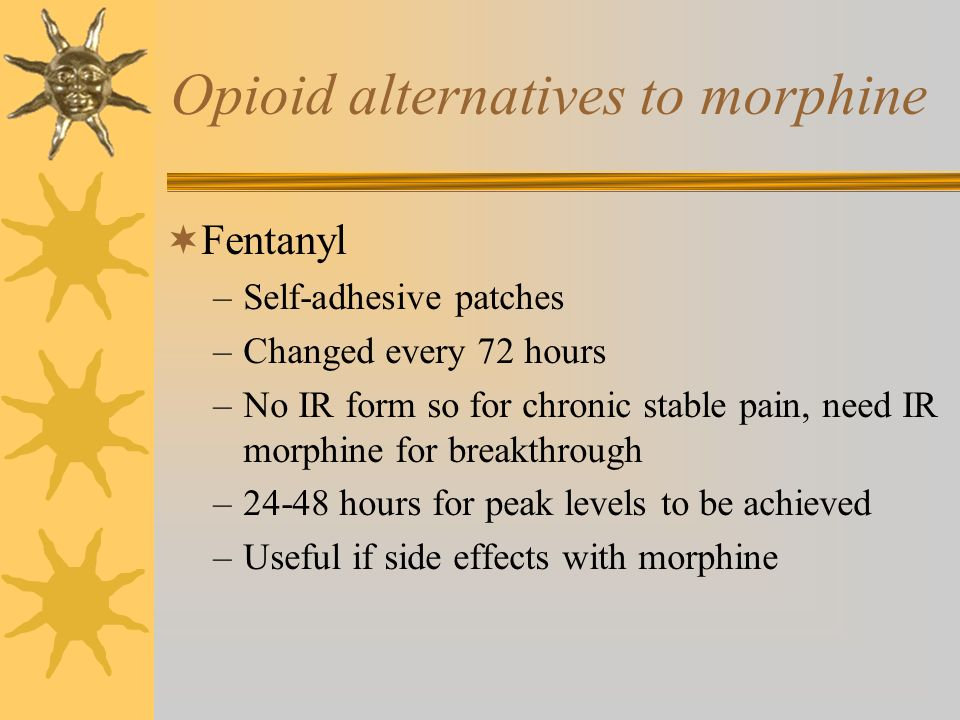 Opioid alternatives to morphine Fentanyl –Self-adhesive patches –Changed every 72 hours –No IR form so for chronic stable pain, need IR morphine for b