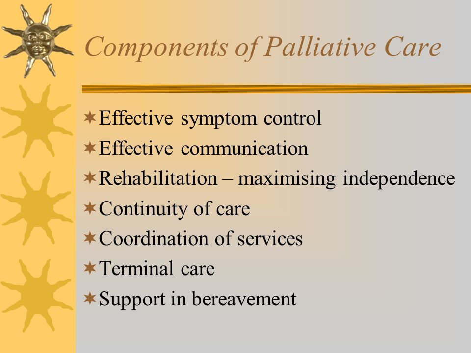 Components of Palliative Care Effective symptom control Effective communication Rehabilitation – maximising independence Continuity of care Coordinati