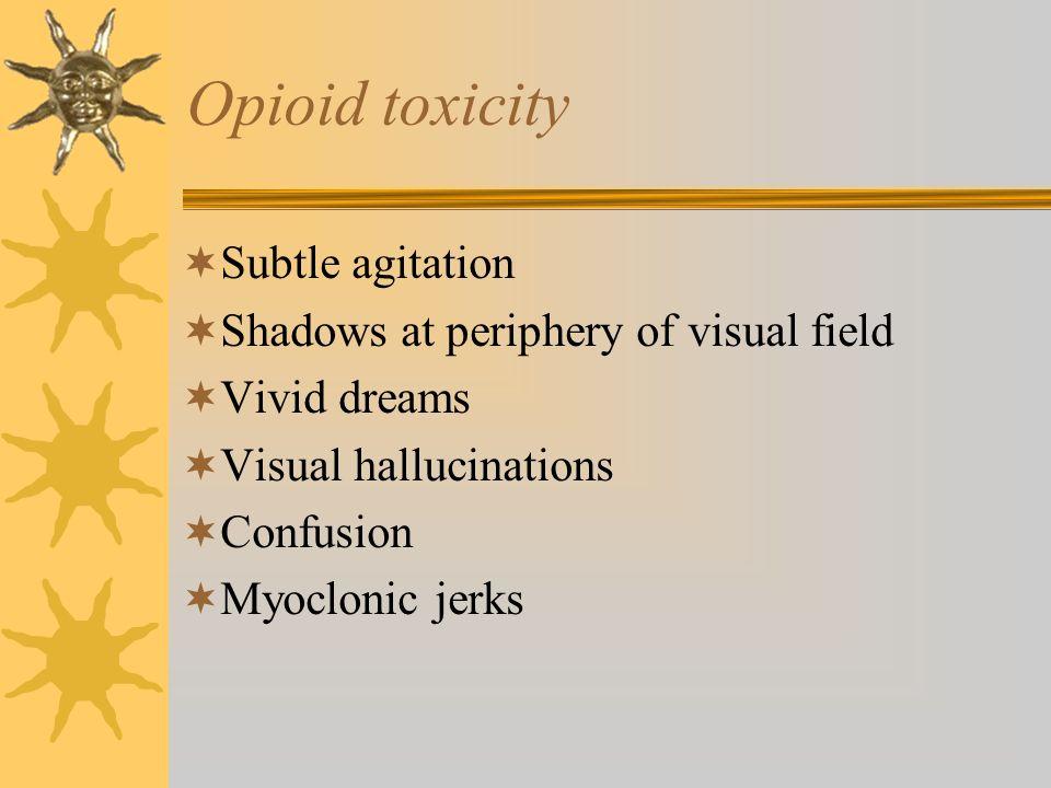 Opioid toxicity Subtle agitation Shadows at periphery of visual field Vivid dreams Visual hallucinations Confusion Myoclonic jerks