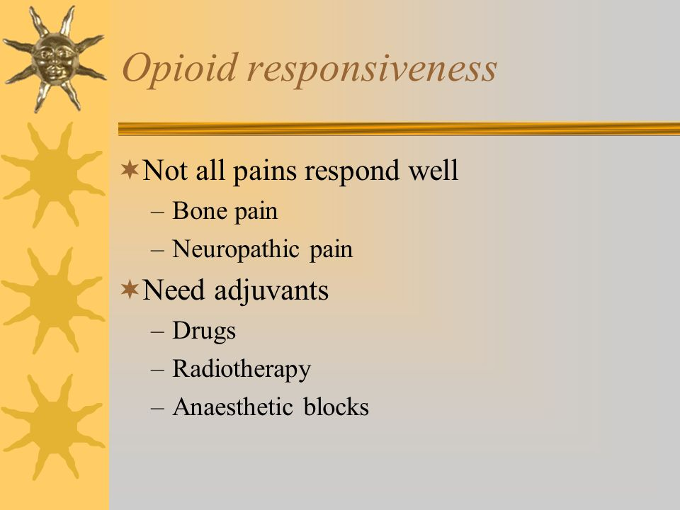 Opioid responsiveness Not all pains respond well –Bone pain –Neuropathic pain Need adjuvants –Drugs –Radiotherapy –Anaesthetic blocks