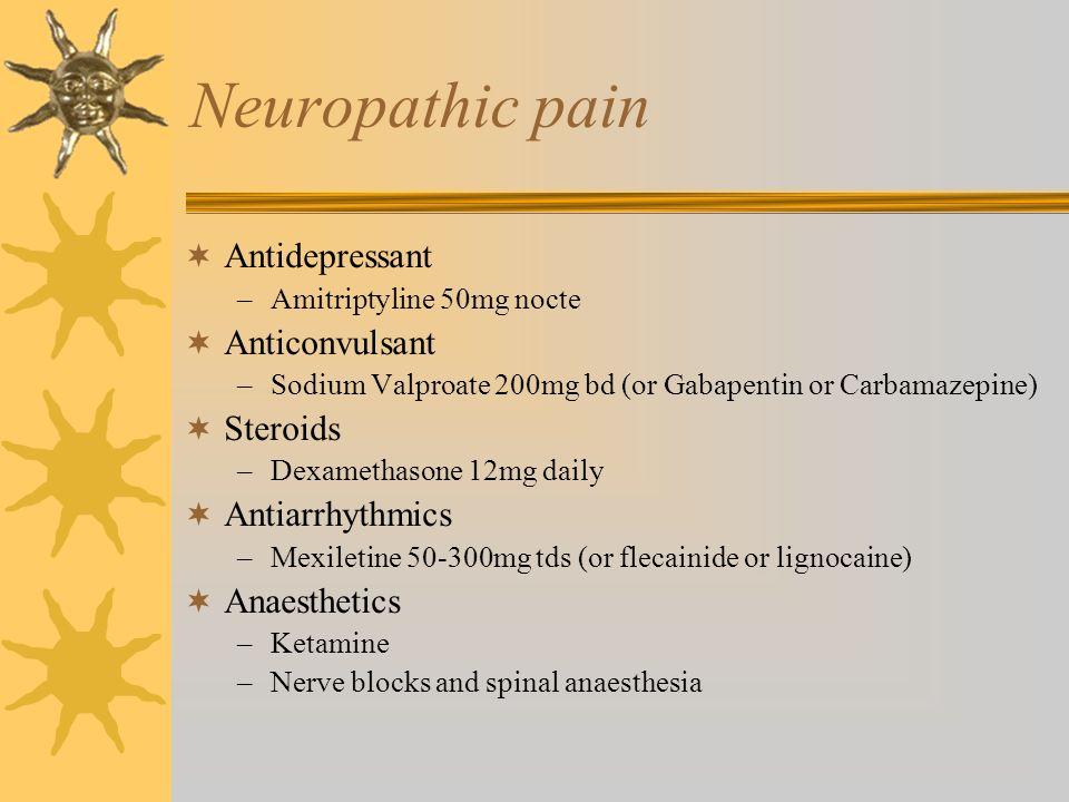 Neuropathic pain Antidepressant –Amitriptyline 50mg nocte Anticonvulsant –Sodium Valproate 200mg bd (or Gabapentin or Carbamazepine) Steroids –Dexamet