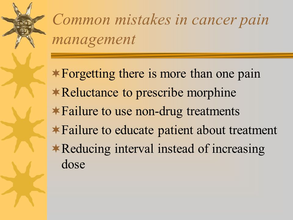 Common mistakes in cancer pain management Forgetting there is more than one pain Reluctance to prescribe morphine Failure to use non-drug treatments F