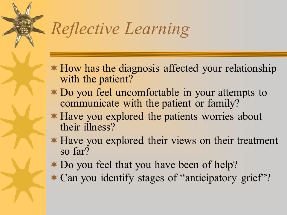 Reflective Learning How has the diagnosis affected your relationship with the patient? Do you feel uncomfortable in your attempts to communicate with