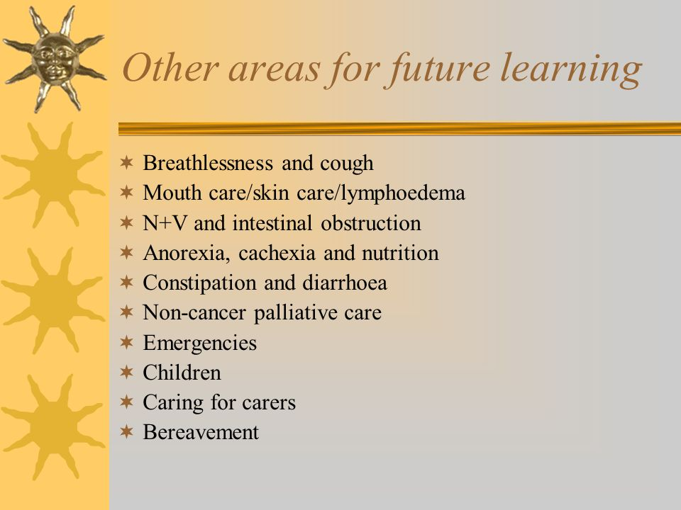 Other areas for future learning Breathlessness and cough Mouth care/skin care/lymphoedema N+V and intestinal obstruction Anorexia, cachexia and nutrit