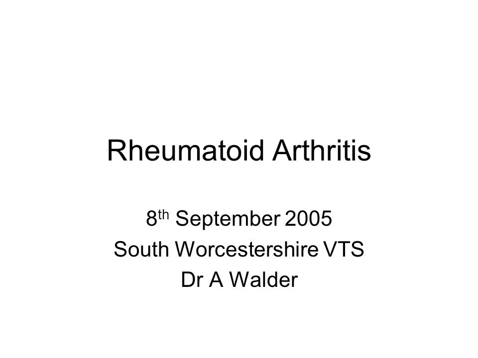 Rheumatoid Arthritis 8 th September 2005 South Worcestershire VTS Dr A Walder