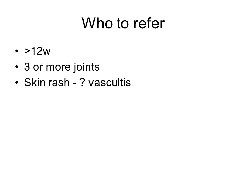 Who to refer >12w 3 or more joints Skin rash - vascultis
