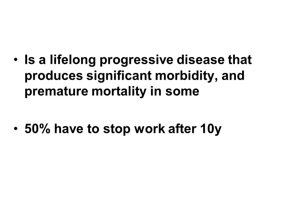 Is a lifelong progressive disease that produces significant morbidity, and premature mortality in some 50% have to stop work after 10y