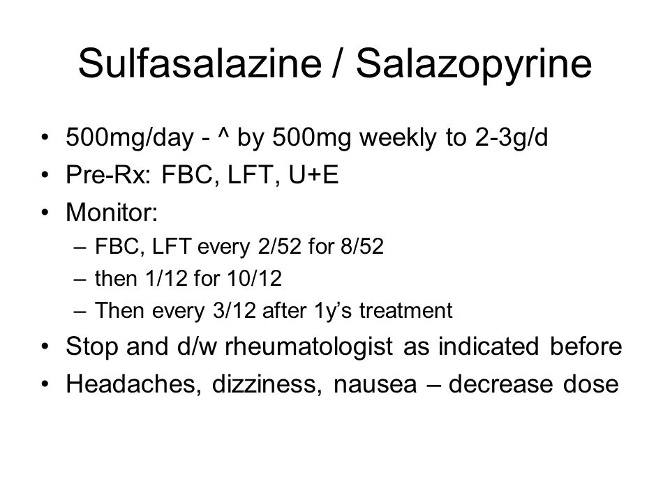 Sulfasalazine / Salazopyrine 500mg/day - ^ by 500mg weekly to 2-3g/d Pre-Rx: FBC, LFT, U+E Monitor: –FBC, LFT every 2/52 for 8/52 –then 1/12 for 10/12 –Then every 3/12 after 1ys treatment Stop and d/w rheumatologist as indicated before Headaches, dizziness, nausea – decrease dose