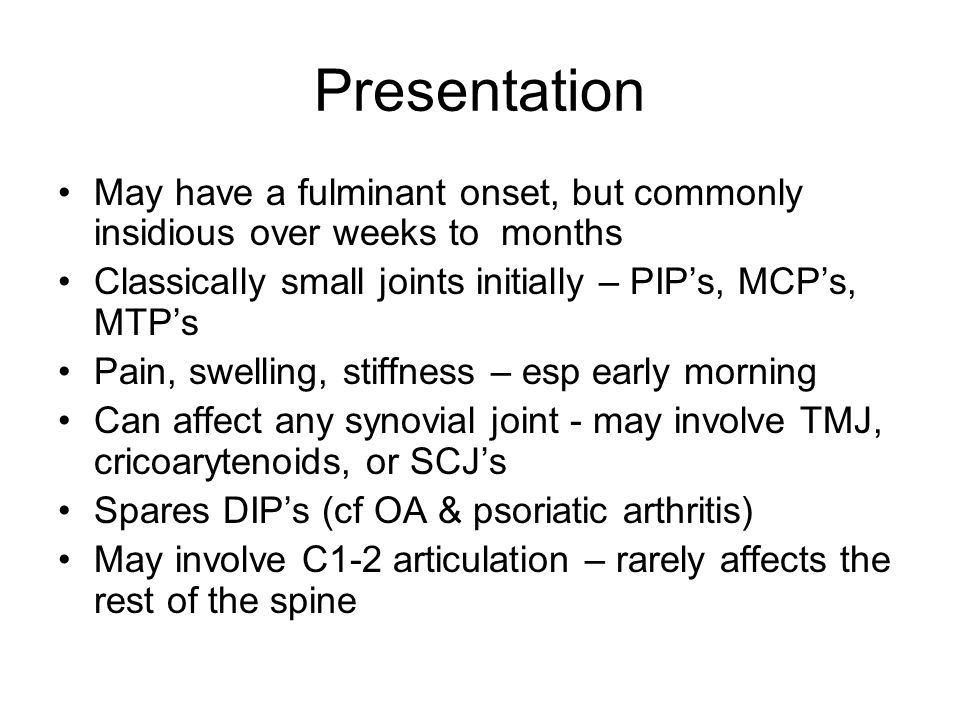 Presentation May have a fulminant onset, but commonly insidious over weeks to months Classically small joints initially – PIPs, MCPs, MTPs Pain, swelling, stiffness – esp early morning Can affect any synovial joint - may involve TMJ, cricoarytenoids, or SCJs Spares DIPs (cf OA & psoriatic arthritis) May involve C1-2 articulation – rarely affects the rest of the spine