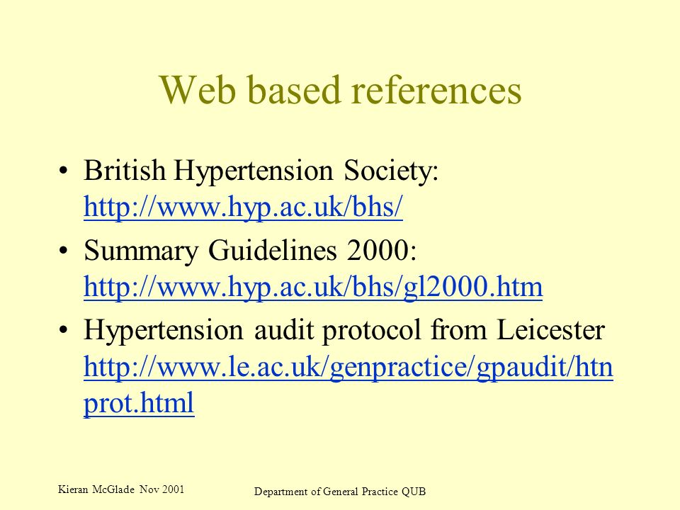 Kieran McGlade Nov 2001 Department of General Practice QUB Web based references British Hypertension Society: http://www.hyp.ac.uk/bhs/ http://www.hyp.ac.uk/bhs/ Summary Guidelines 2000: http://www.hyp.ac.uk/bhs/gl2000.htm http://www.hyp.ac.uk/bhs/gl2000.htm Hypertension audit protocol from Leicester http://www.le.ac.uk/genpractice/gpaudit/htn prot.html http://www.le.ac.uk/genpractice/gpaudit/htn prot.html