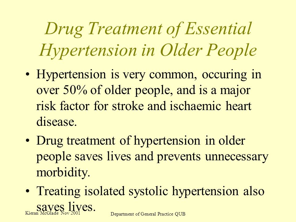 Kieran McGlade Nov 2001 Department of General Practice QUB Drug Treatment of Essential Hypertension in Older People Hypertension is very common, occuring in over 50% of older people, and is a major risk factor for stroke and ischaemic heart disease.