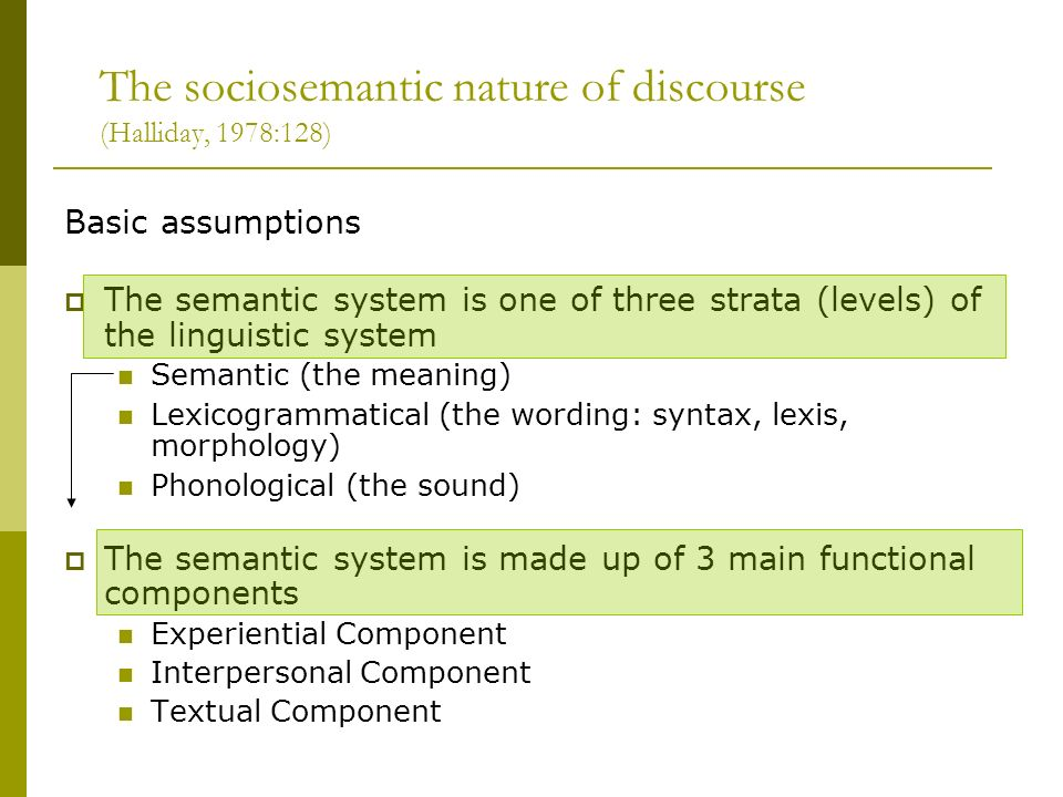 The sociosemantic nature of discourse (Halliday, 1978:128) Basic assumptions The semantic system is one of three strata (levels) of the linguistic sys