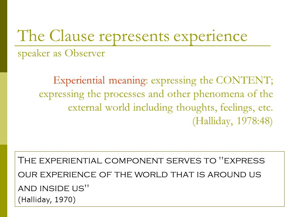 Experiential meaning: expressing the CONTENT; expressing the processes and other phenomena of the external world including thoughts, feelings, etc. (H