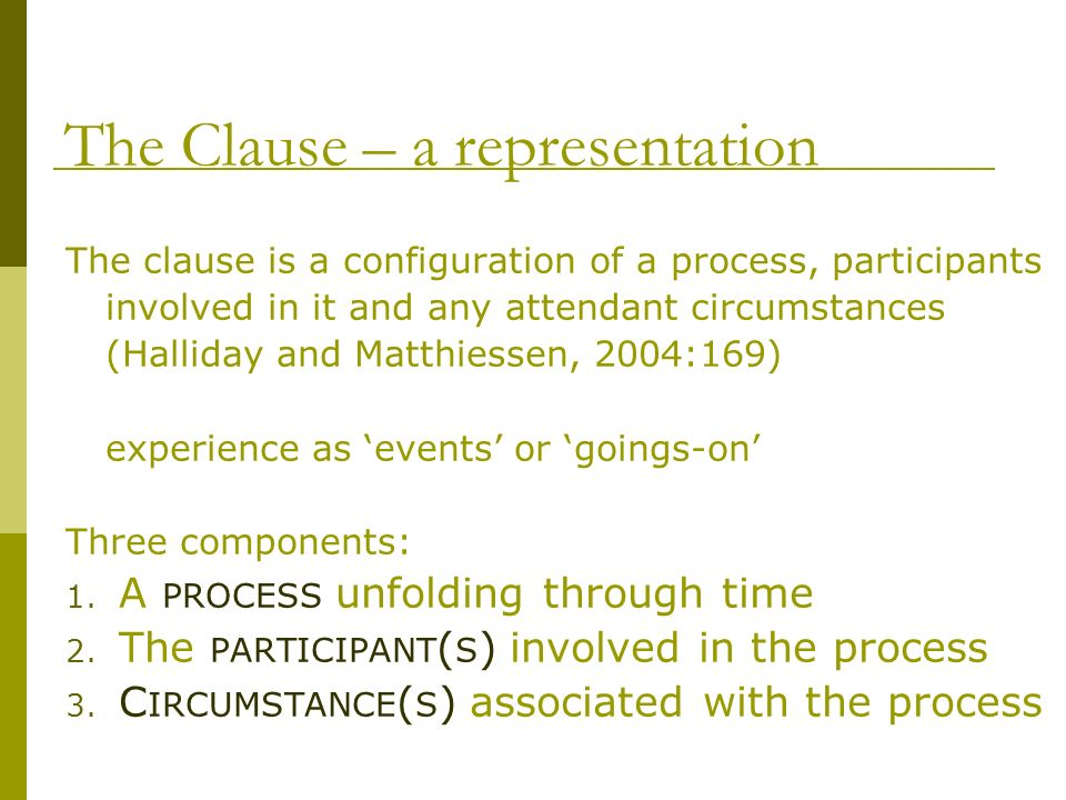 The Clause – a representation The clause is a configuration of a process, participants involved in it and any attendant circumstances (Halliday and Ma