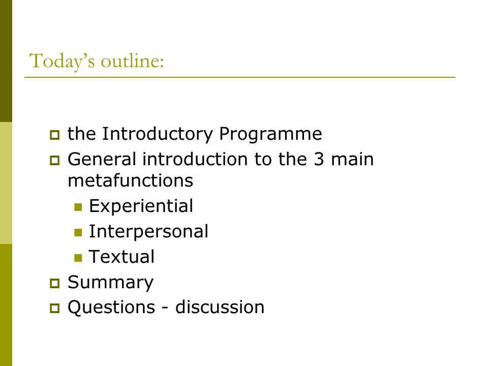 Todays outline: the Introductory Programme General introduction to the 3 main metafunctions Experiential Interpersonal Textual Summary Questions - dis