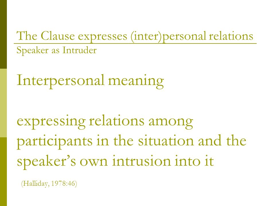 Interpersonal meaning expressing relations among participants in the situation and the speakers own intrusion into it (Halliday, 1978:46) The Clause e