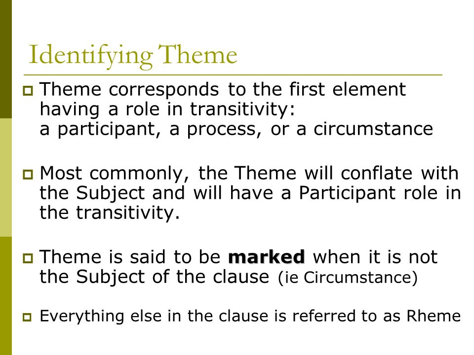 Identifying Theme Theme corresponds to the first element having a role in transitivity: a participant, a process, or a circumstance Most commonly, the