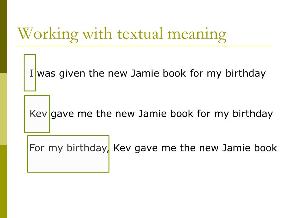 Working with textual meaning I was given the new Jamie book for my birthday Kev gave me the new Jamie book for my birthday For my birthday, Kev gave m