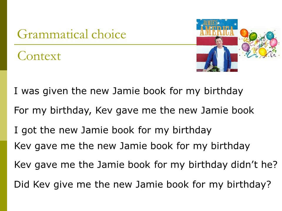 Grammatical choice I was given the new Jamie book for my birthday Kev gave me the new Jamie book for my birthday For my birthday, Kev gave me the new