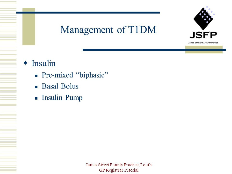 James Street Family Practice, Louth GP Registrar Tutorial Management of T1DM Insulin Pre-mixed biphasic Basal Bolus Insulin Pump